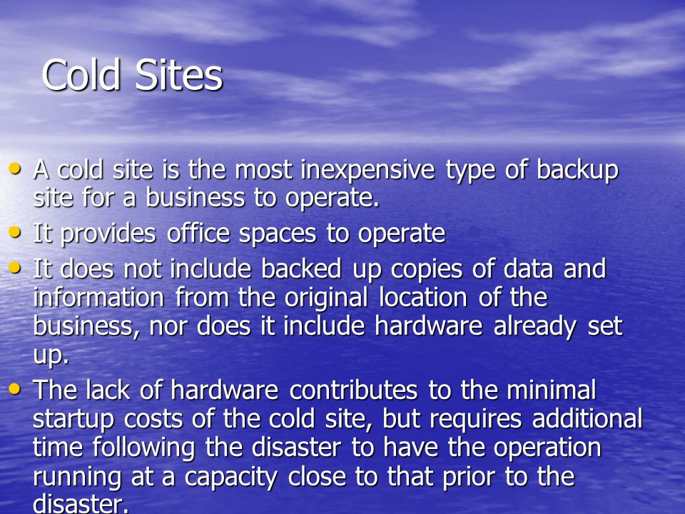 Cold Sites A cold site is the most inexpensive type of backup site for a business to operate.