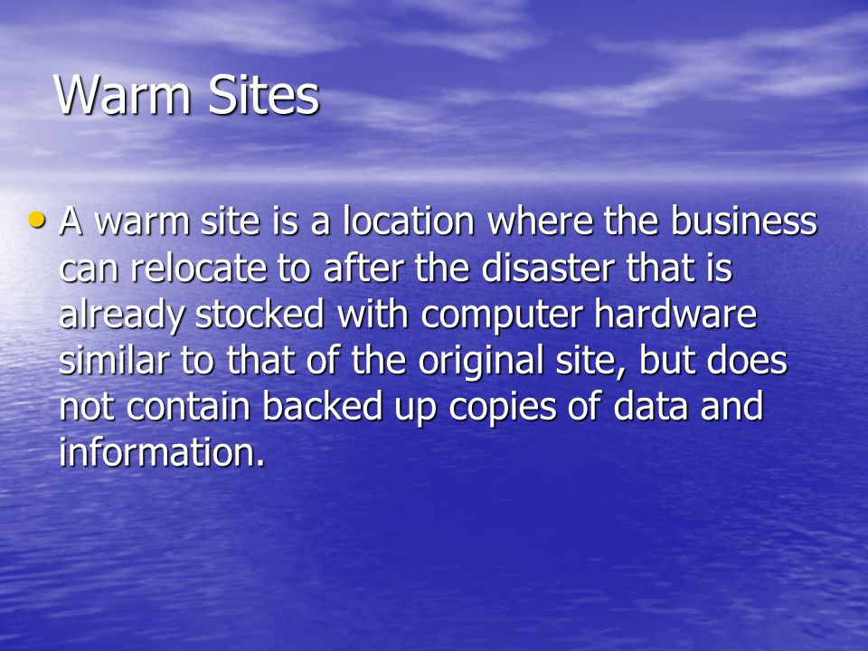 Warm Sites A warm site is a location where the business can relocate to after the disaster that is already stocked with computer hardware similar to that of the original site, but does not contain backed up copies of data and information.