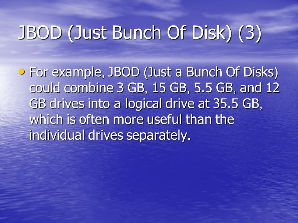 JBOD (Just Bunch Of Disk) (3) For example, JBOD (Just a Bunch Of Disks) could combine 3 GB, 15 GB, 5.5 GB, and 12 GB drives into a logical drive at 35.5 GB, which is often more useful than the individual drives separately.