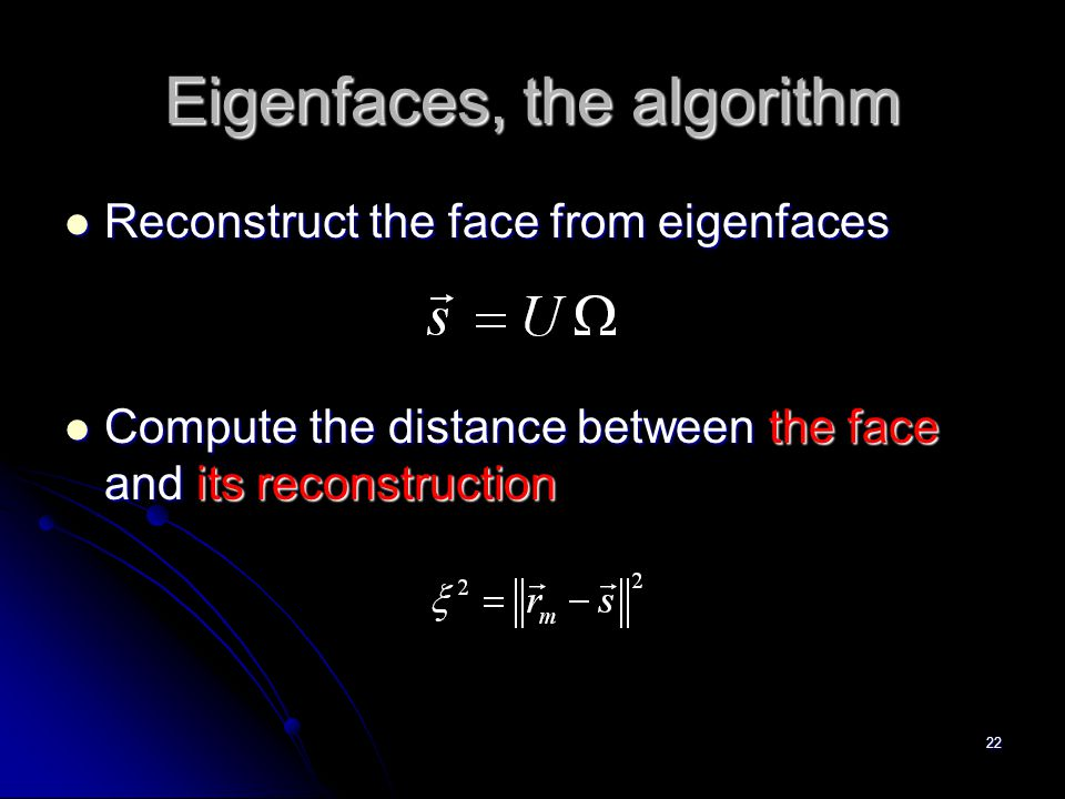 22 Eigenfaces, the algorithm Reconstruct the face from eigenfaces Reconstruct the face from eigenfaces Compute the distance between the face and its r