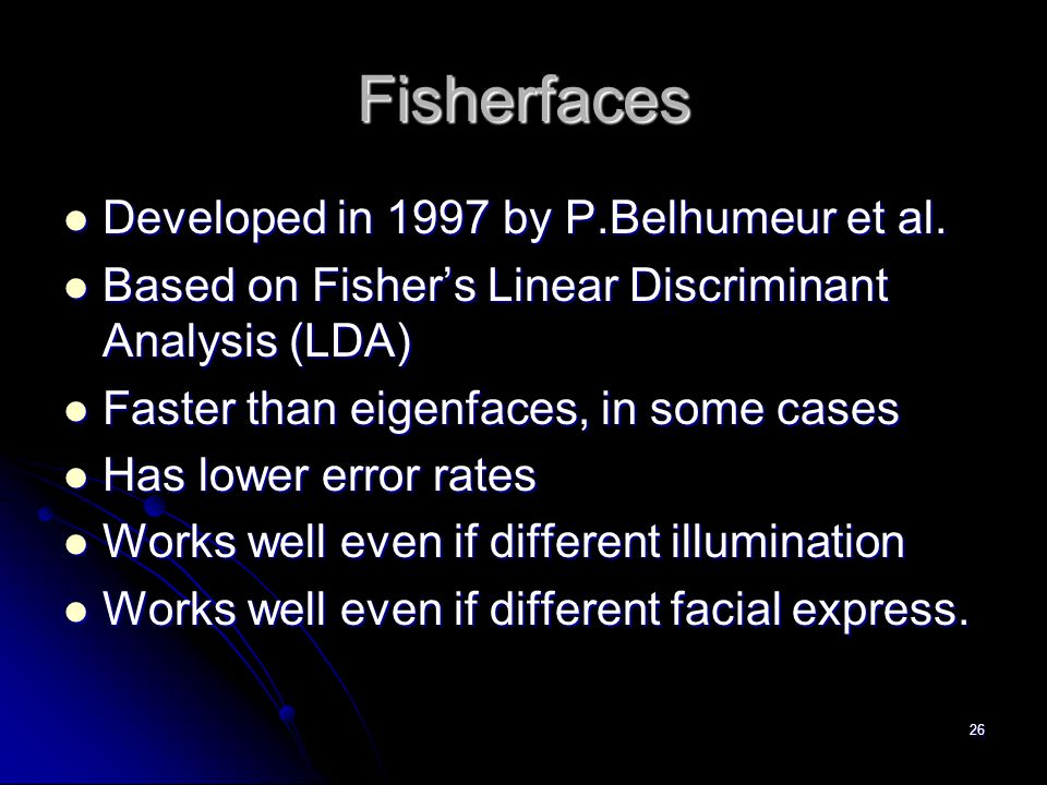 26 Fisherfaces Developed in 1997 by P.Belhumeur et al. Developed in 1997 by P.Belhumeur et al. Based on Fisher's Linear Discriminant Analysis (LDA) Ba