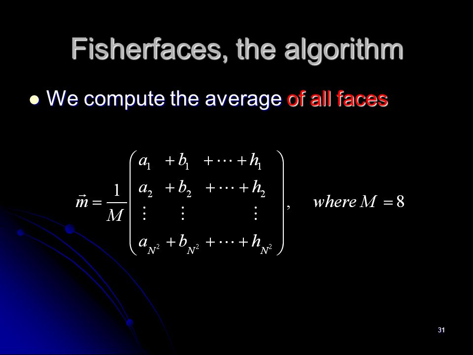 31 Fisherfaces, the algorithm We compute the average of all faces We compute the average of all faces