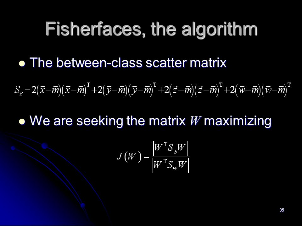 35 Fisherfaces, the algorithm The between-class scatter matrix The between-class scatter matrix We are seeking the matrix W maximizing We are seeking
