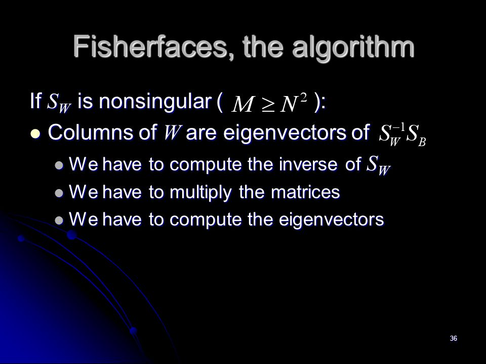 36 Fisherfaces, the algorithm If S W is nonsingular ( ): Columns of W are eigenvectors of Columns of W are eigenvectors of We have to compute the inve