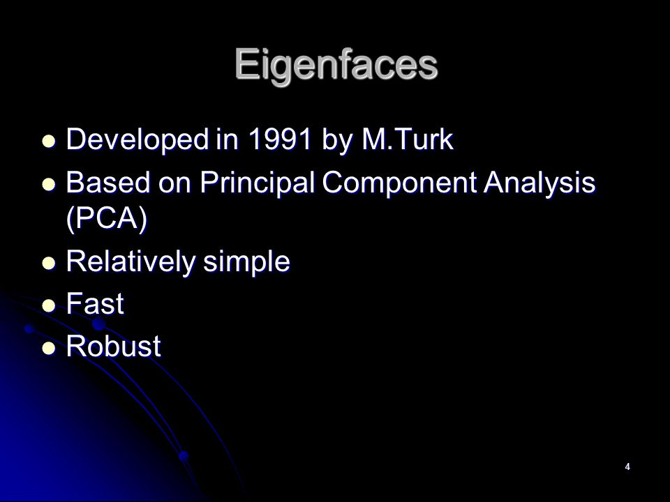 4 Eigenfaces Developed in 1991 by M.Turk Developed in 1991 by M.Turk Based on Principal Component Analysis (PCA) Based on Principal Component Analysis