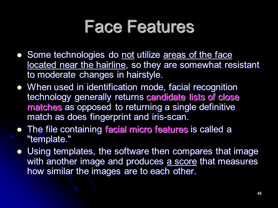 48 Face Features Some technologies do not utilize areas of the face located near the hairline, so they are somewhat resistant to moderate changes in h