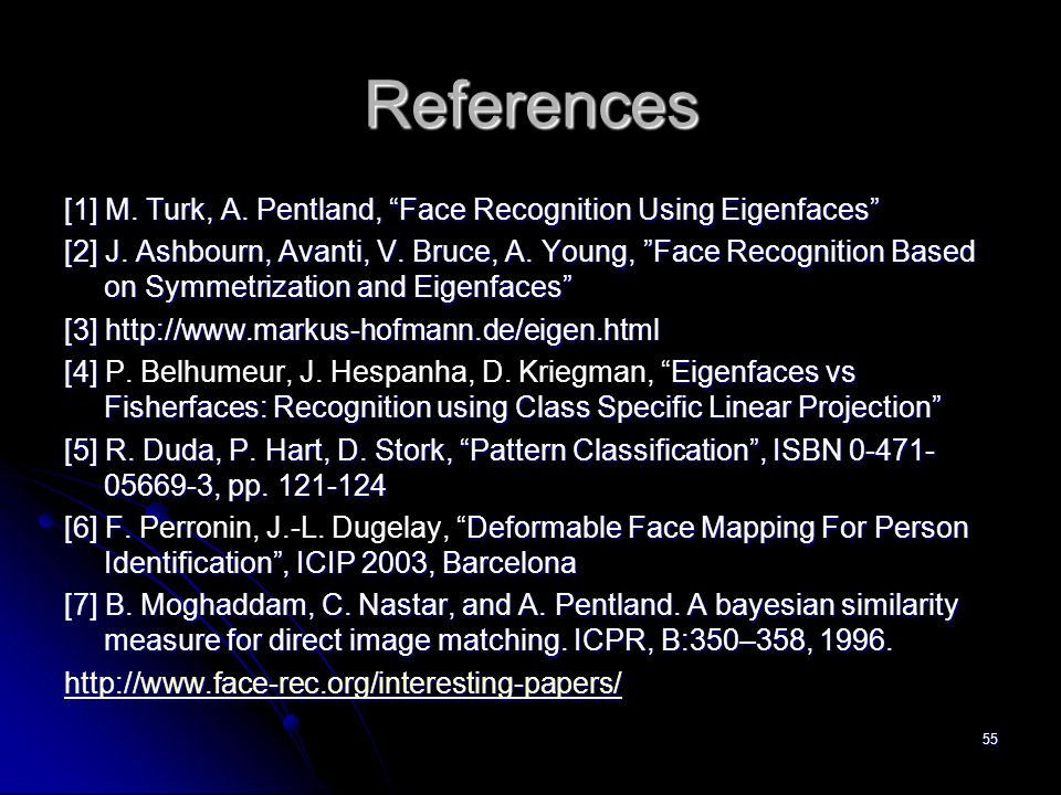 "55 References [1] M. Turk, A. Pentland, ""Face Recognition Using Eigenfaces"" [2] J. Ashbourn, Avanti, V. Bruce, A. Young, ""Face Recognition Based on Sy"