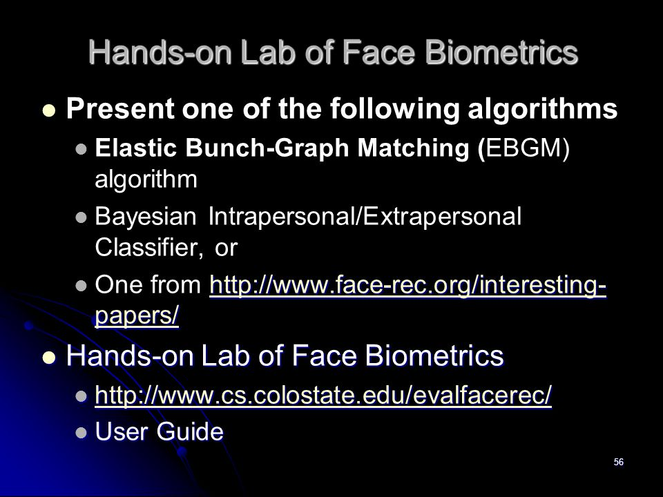 56 Hands-on Lab of Face Biometrics Present one of the following algorithms Elastic Bunch-Graph Matching (EBGM) algorithm Bayesian Intrapersonal/Extrap