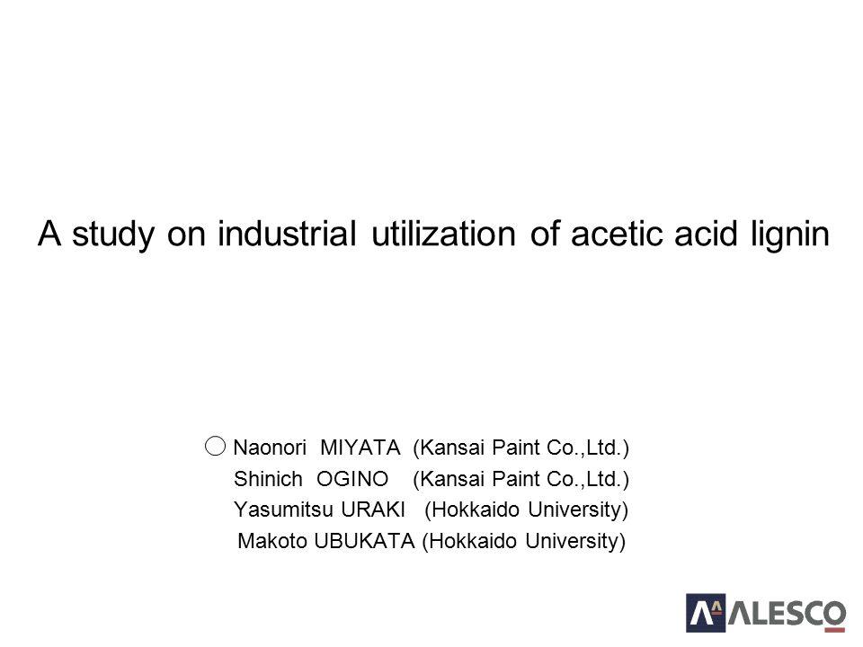 Naonori MIYATA (Kansai Paint Co.,Ltd.) Shinich OGINO (Kansai Paint Co.,Ltd.) Yasumitsu URAKI (Hokkaido University) Makoto UBUKATA (Hokkaido University) A study on industrial utilization of acetic acid lignin