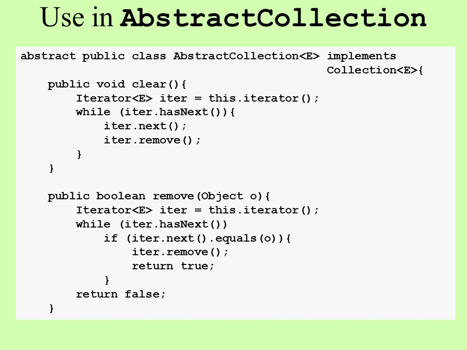 Use in AbstractCollection abstract public class AbstractCollection implements Collection { public void clear(){ Iterator iter = this.iterator(); while (iter.hasNext()){ iter.next(); iter.remove(); } public boolean remove(Object o){ Iterator iter = this.iterator(); while (iter.hasNext()) if (iter.next().equals(o)){ iter.remove(); return true; } return false; }