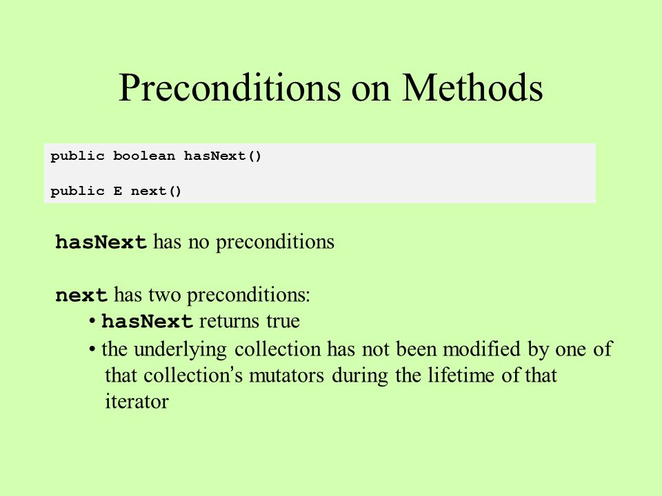 public boolean hasNext() public E next() Preconditions on Methods hasNext has no preconditions next has two preconditions: hasNext returns true the underlying collection has not been modified by one of that collection's mutators during the lifetime of that iterator
