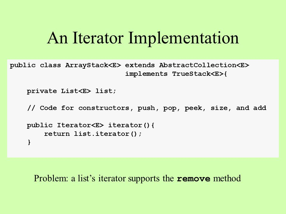 public class ArrayStack extends AbstractCollection implements TrueStack { private List list; // Code for constructors, push, pop, peek, size, and add public Iterator iterator(){ return list.iterator(); } An Iterator Implementation Problem: a list's iterator supports the remove method
