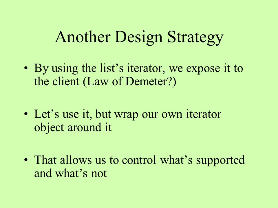 Another Design Strategy By using the list's iterator, we expose it to the client (Law of Demeter?) Let's use it, but wrap our own iterator object around it That allows us to control what's supported and what's not