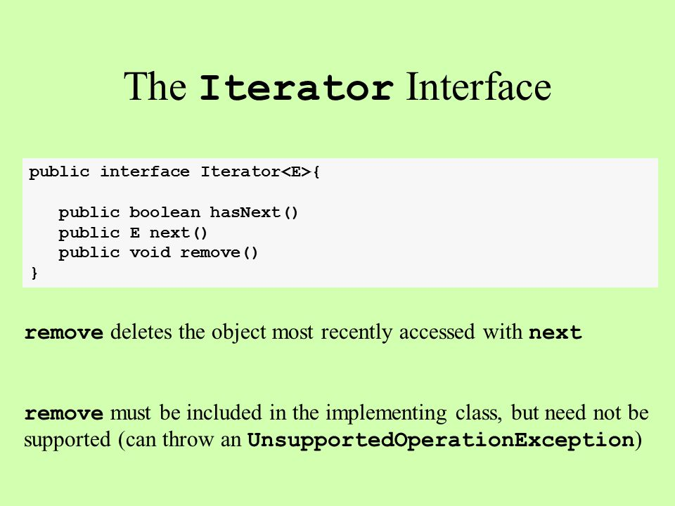 The Iterator Interface public interface Iterator { public boolean hasNext() public E next() public void remove() } remove deletes the object most recently accessed with next remove must be included in the implementing class, but need not be supported (can throw an UnsupportedOperationException )
