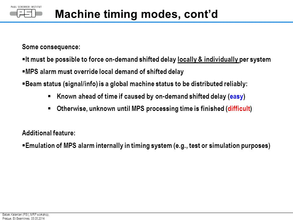 Some consequence:  It must be possible to force on-demand shifted delay locally & individually per system  MPS alarm must override local demand of shifted delay  Beam status (signal/info) is a global machine status to be distributed reliably:  Known ahead of time if caused by on-demand shifted delay (easy)  Otherwise, unknown until MPS processing time is finished (difficult) Additional feature:  Emulation of MPS alarm internally in timing system (e.g., test or simulation purposes) Machine timing modes, cont'd Babak Kalantari (PSI); MRF workshop, Prague, Eli Beamlines, 05.05.2014