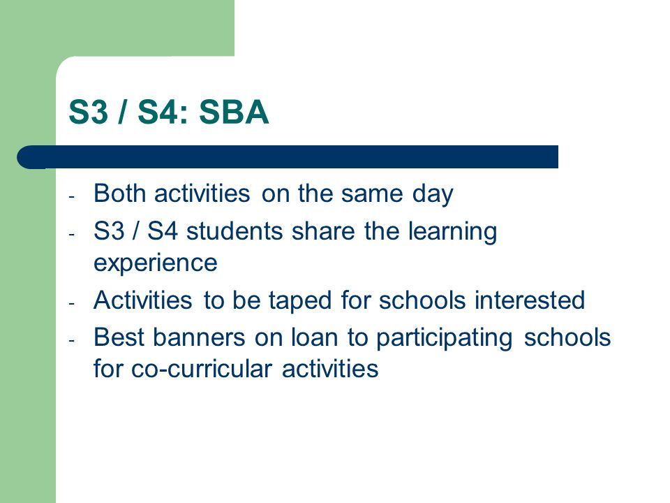S3 / S4: SBA - Both activities on the same day - S3 / S4 students share the learning experience - Activities to be taped for schools interested - Best