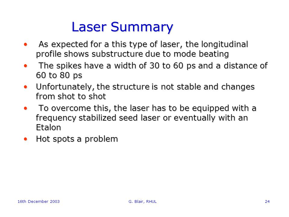 16th December 2003 G. Blair, RHUL24 Laser Summary As expected for a this type of laser, the longitudinal profile shows substructure due to mode beatin
