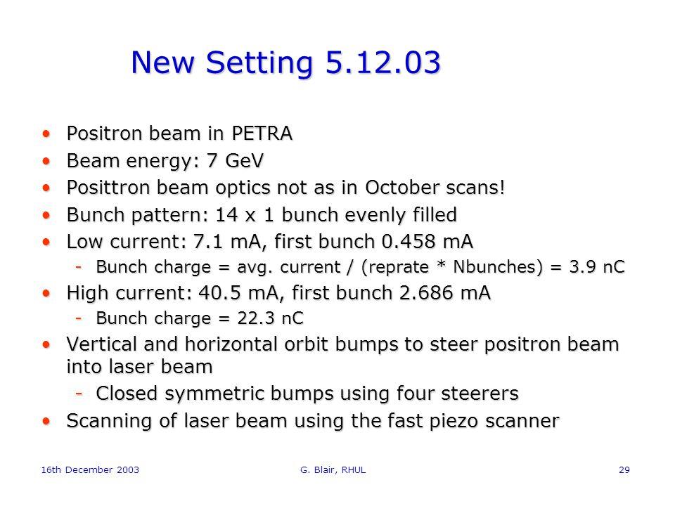 16th December 2003 G. Blair, RHUL29 New Setting 5.12.03 Positron beam in PETRAPositron beam in PETRA Beam energy: 7 GeVBeam energy: 7 GeV Posittron be