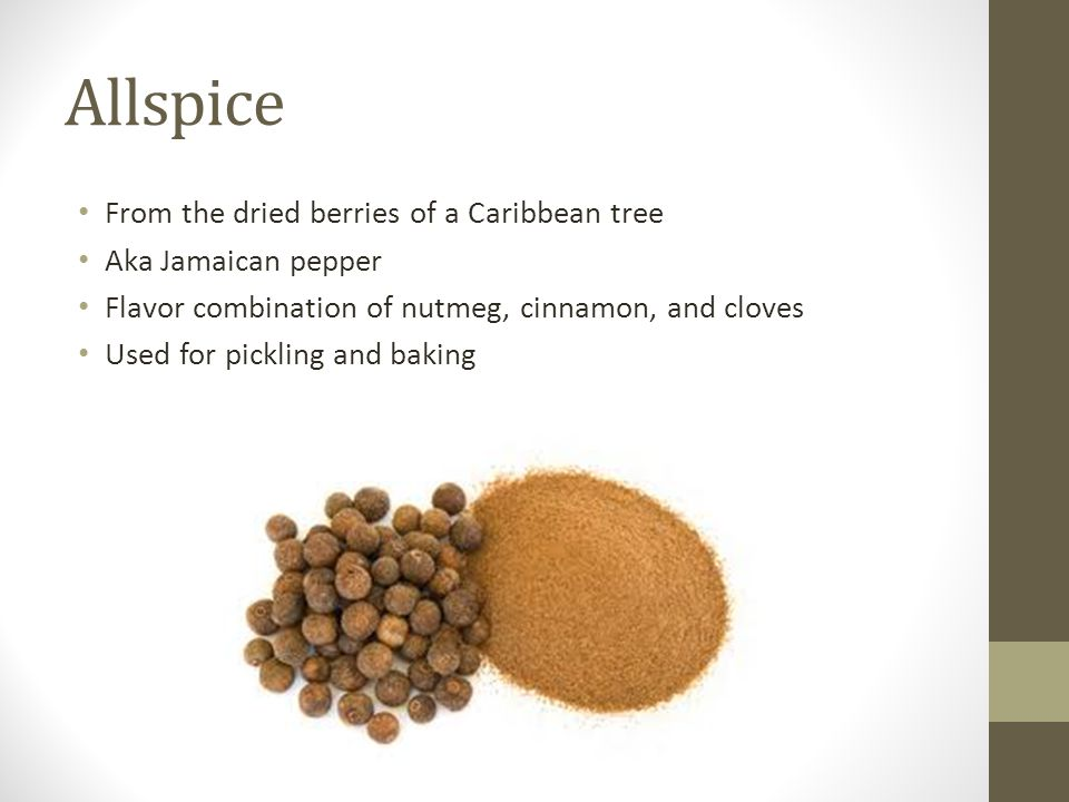 Allspice From the dried berries of a Caribbean tree Aka Jamaican pepper Flavor combination of nutmeg, cinnamon, and cloves Used for pickling and bakin