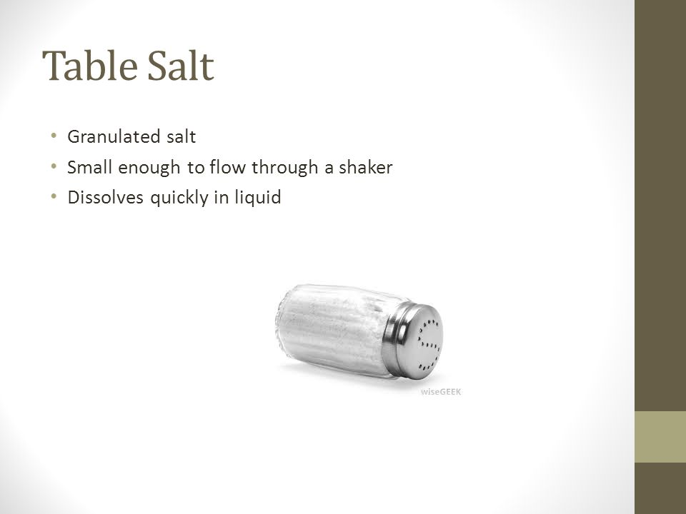 Table Salt Granulated salt Small enough to flow through a shaker Dissolves quickly in liquid