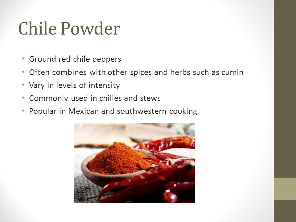 Chile Powder Ground red chile peppers Often combines with other spices and herbs such as cumin Vary in levels of intensity Commonly used in chilies an