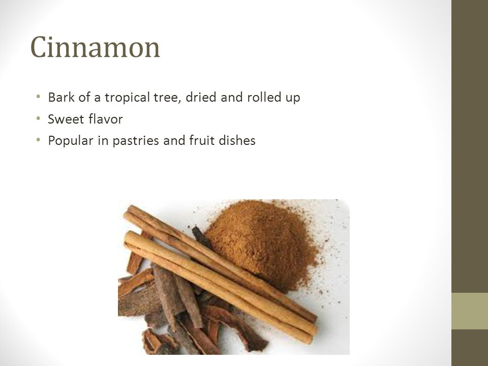 Cinnamon Bark of a tropical tree, dried and rolled up Sweet flavor Popular in pastries and fruit dishes