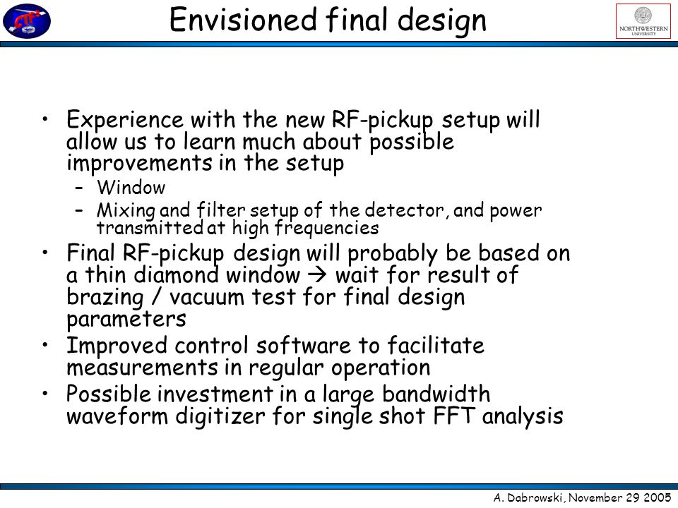 Envisioned final design Experience with the new RF-pickup setup will allow us to learn much about possible improvements in the setup –Window –Mixing and filter setup of the detector, and power transmitted at high frequencies Final RF-pickup design will probably be based on a thin diamond window  wait for result of brazing / vacuum test for final design parameters Improved control software to facilitate measurements in regular operation Possible investment in a large bandwidth waveform digitizer for single shot FFT analysis A.