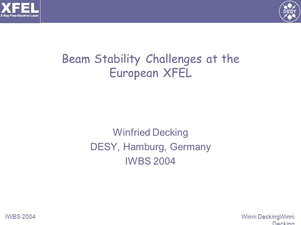 IWBS 2004 Winni DeckingWinni Decking Beam Stability Challenges at the European XFEL Winfried Decking DESY, Hamburg, Germany IWBS 2004