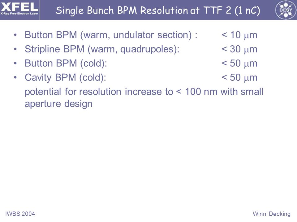 IWBS 2004Winni Decking Single Bunch BPM Resolution at TTF 2 (1 nC) Button BPM (warm, undulator section) : < 10  m Stripline BPM (warm, quadrupoles):< 30  m Button BPM (cold): < 50  m Cavity BPM (cold): < 50  m potential for resolution increase to < 100 nm with small aperture design