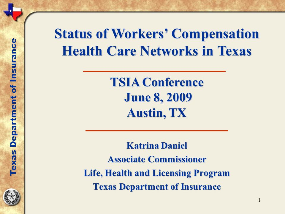 1 Katrina Daniel Associate Commissioner Life, Health and Licensing Program Texas Department of Insurance Status of Workers' Compensation Health Care Networks in Texas TSIA Conference June 8, 2009 Austin, TX