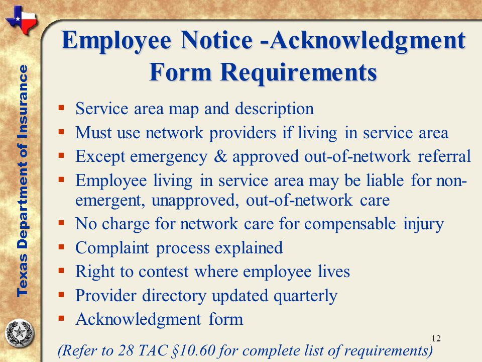 12 Employee Notice -Acknowledgment Form Requirements  Service area map and description  Must use network providers if living in service area  Except emergency & approved out-of-network referral  Employee living in service area may be liable for non- emergent, unapproved, out-of-network care  No charge for network care for compensable injury  Complaint process explained  Right to contest where employee lives  Provider directory updated quarterly  Acknowledgment form (Refer to 28 TAC §10.60 for complete list of requirements) Texas Department of Insurance