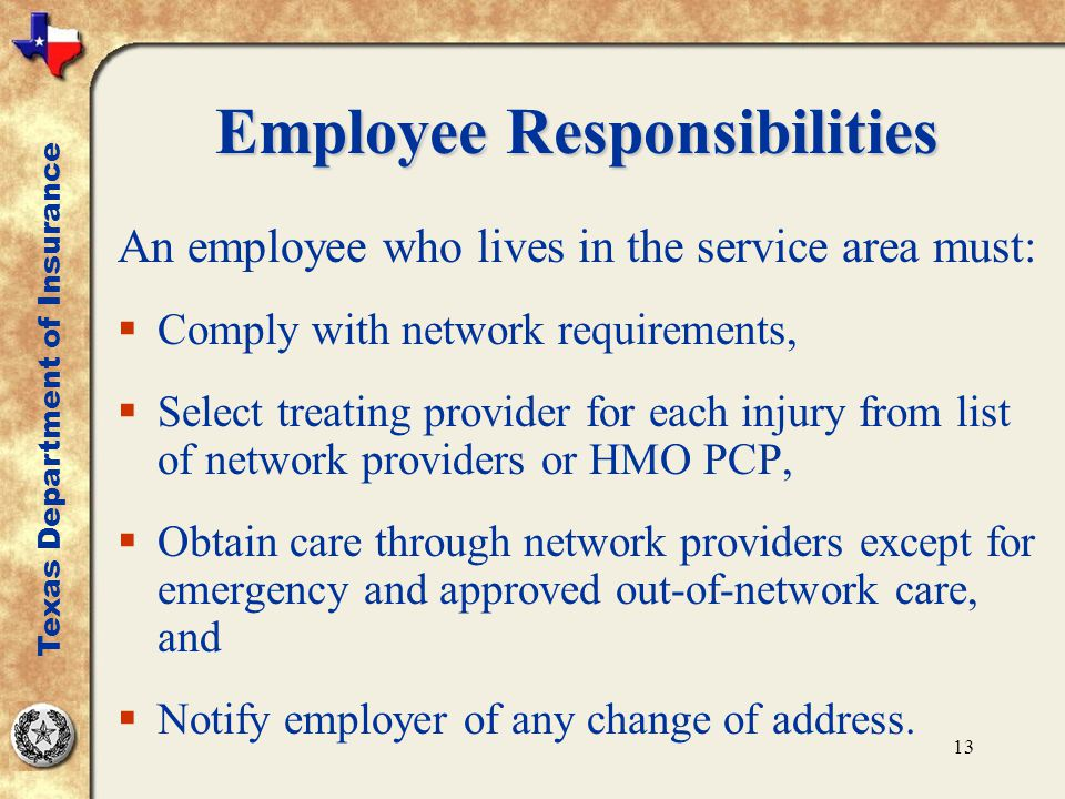 13 Employee Responsibilities An employee who lives in the service area must:  Comply with network requirements,  Select treating provider for each injury from list of network providers or HMO PCP,  Obtain care through network providers except for emergency and approved out-of-network care, and  Notify employer of any change of address.