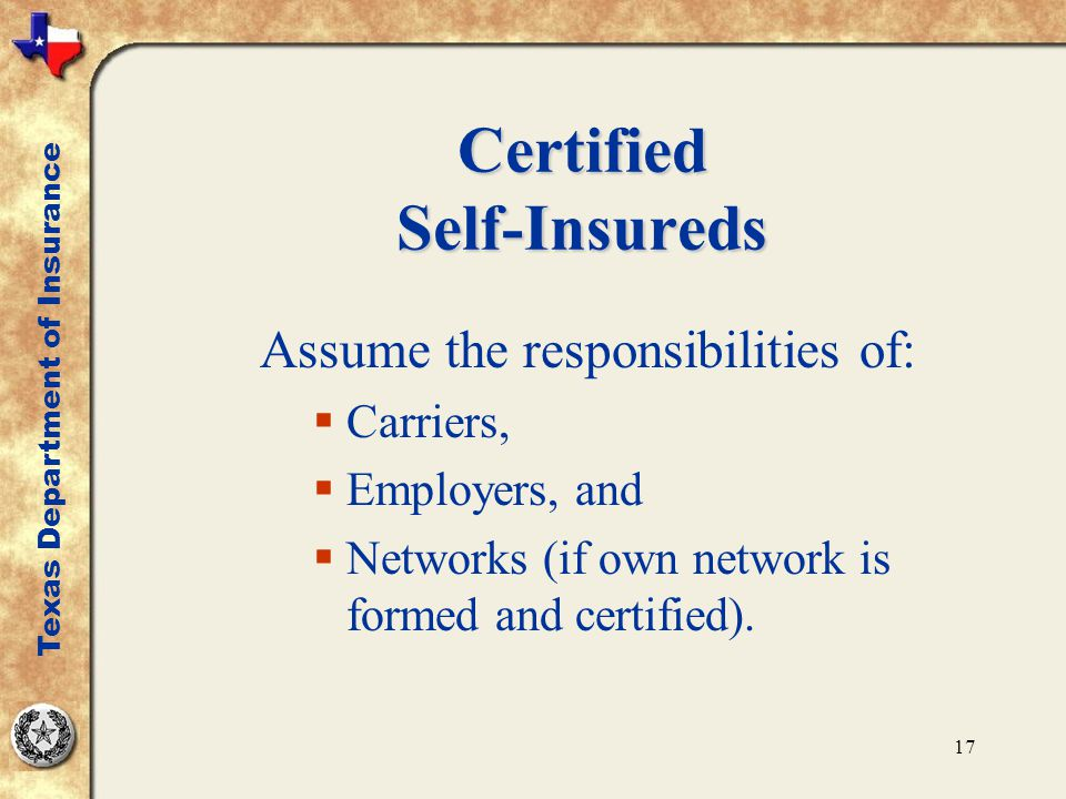 17 Certified Self-Insureds Assume the responsibilities of:  Carriers,  Employers, and  Networks (if own network is formed and certified). Texas Dep