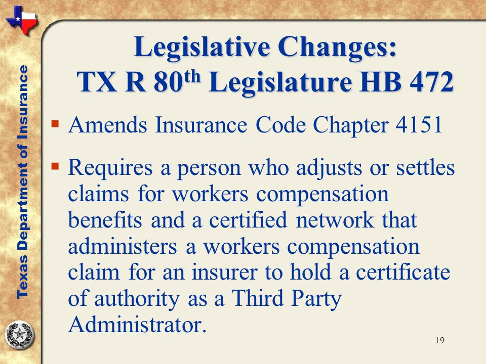19 Legislative Changes: TX R 80 th Legislature HB 472  Amends Insurance Code Chapter 4151  Requires a person who adjusts or settles claims for workers compensation benefits and a certified network that administers a workers compensation claim for an insurer to hold a certificate of authority as a Third Party Administrator.
