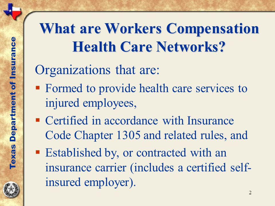 2 Organizations that are:  Formed to provide health care services to injured employees,  Certified in accordance with Insurance Code Chapter 1305 and related rules, and  Established by, or contracted with an insurance carrier (includes a certified self- insured employer).