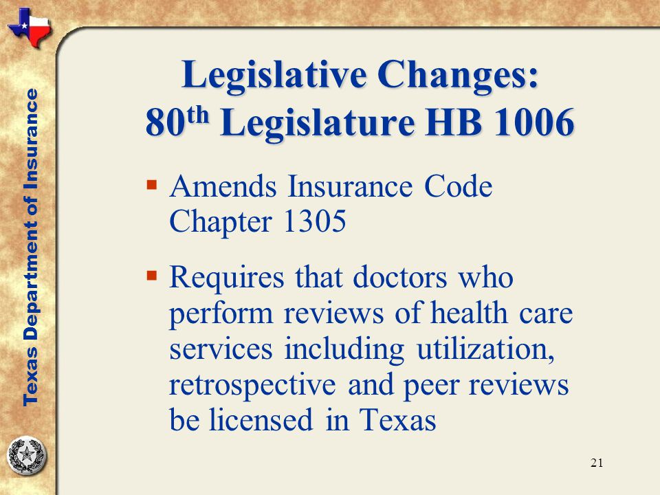 21 Legislative Changes: 80 th Legislature HB 1006  Amends Insurance Code Chapter 1305  Requires that doctors who perform reviews of health care serv
