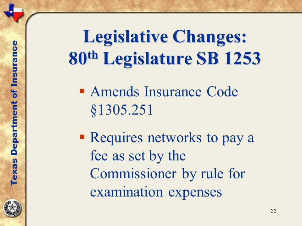 22 Legislative Changes: 80 th Legislature SB 1253  Amends Insurance Code §1305.251  Requires networks to pay a fee as set by the Commissioner by rule for examination expenses Texas Department of Insurance