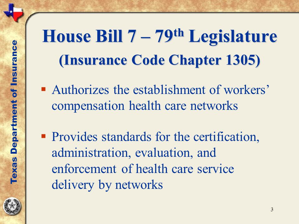 3 House Bill 7 – 79 th Legislature (Insurance Code Chapter 1305)  Authorizes the establishment of workers' compensation health care networks  Provid