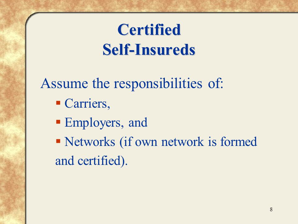 8 Certified Self-Insureds Assume the responsibilities of:  Carriers,  Employers, and  Networks (if own network is formed and certified).