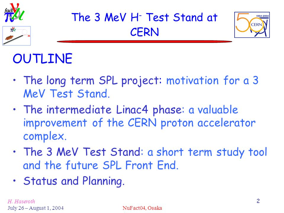 H. Haseroth July 26 – August 1, 2004 NuFact04, Osaka 2 The 3 MeV H - Test Stand at CERN OUTLINE The long term SPL project: motivation for a 3 MeV Test