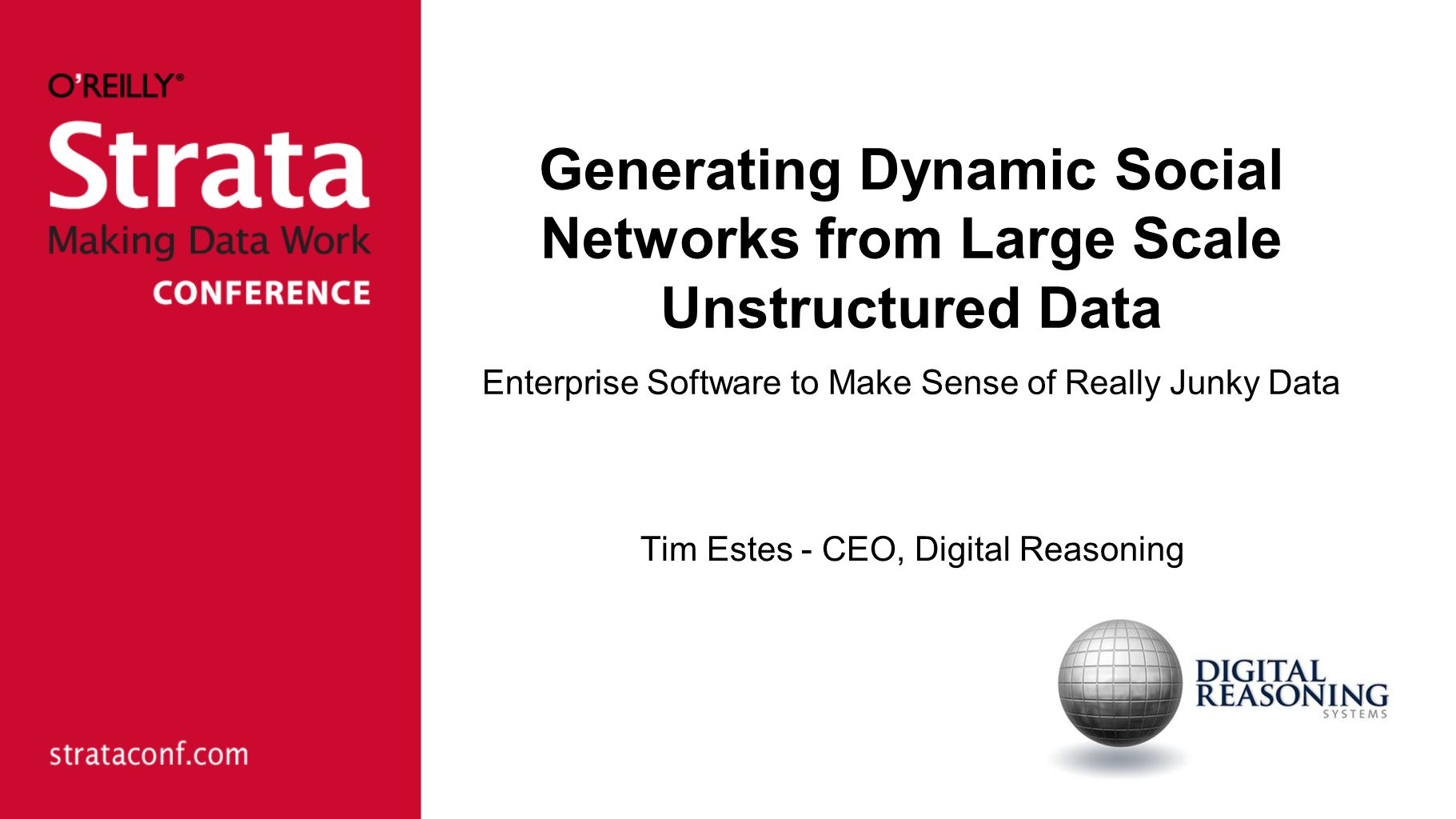 Generating Dynamic Social Networks from Large Scale Unstructured Data Enterprise Software to Make Sense of Really Junky Data Tim Estes - CEO, Digital Reasoning
