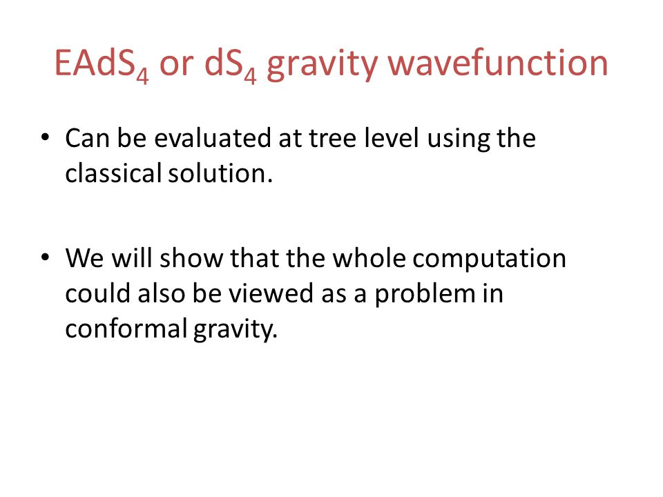 EAdS 4 or dS 4 gravity wavefunction Can be evaluated at tree level using the classical solution.