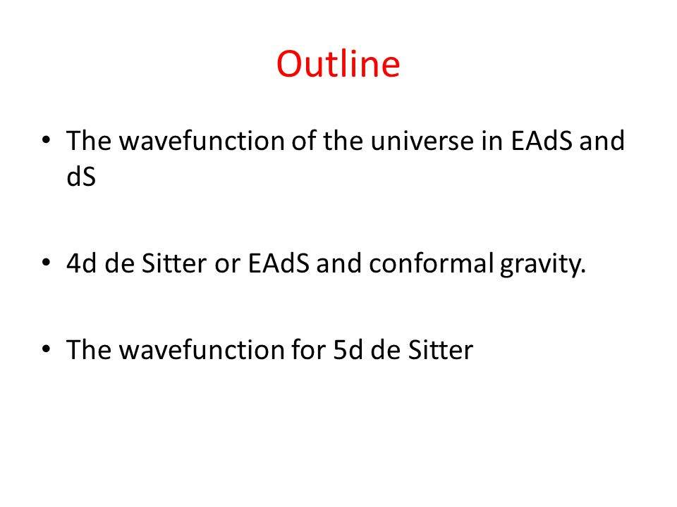 Outline The wavefunction of the universe in EAdS and dS 4d de Sitter or EAdS and conformal gravity.