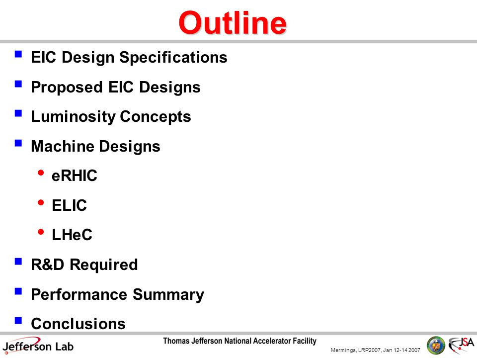 Merminga, LRP2007, Jan 12-14 2007 Outline  EIC Design Specifications  Proposed EIC Designs  Luminosity Concepts  Machine Designs eRHIC ELIC LHeC  R&D Required  Performance Summary  Conclusions