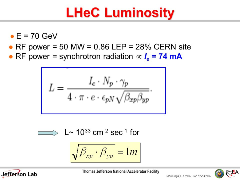 Merminga, LRP2007, Jan 12-14 2007 LHeC Luminosity L~ 10 33 cm -2 sec -1 for ● E = 70 GeV ● RF power = 50 MW = 0.86 LEP = 28% CERN site ● RF power = synchrotron radiation  I e = 74 mA