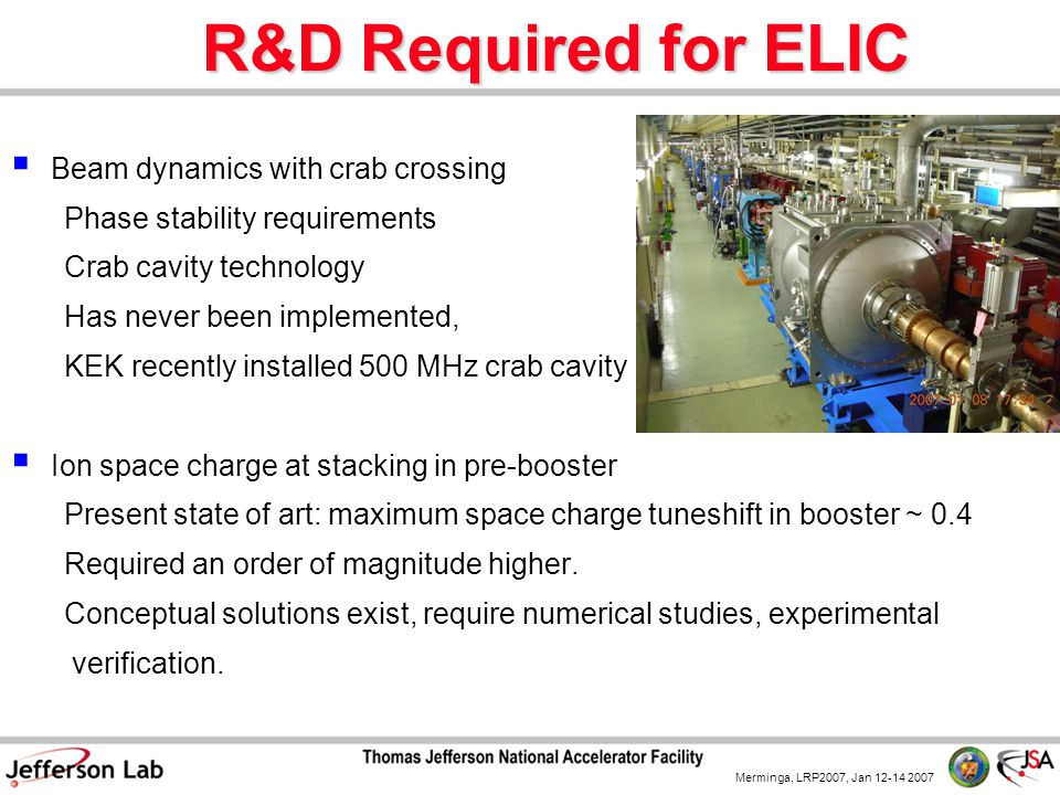 Merminga, LRP2007, Jan 12-14 2007 R&D Required for ELIC  Beam dynamics with crab crossing Phase stability requirements Crab cavity technology Has nev