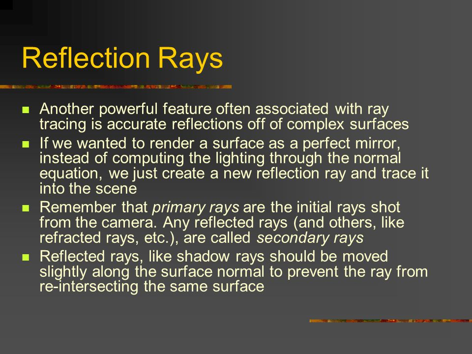 Reflection Rays Another powerful feature often associated with ray tracing is accurate reflections off of complex surfaces If we wanted to render a surface as a perfect mirror, instead of computing the lighting through the normal equation, we just create a new reflection ray and trace it into the scene Remember that primary rays are the initial rays shot from the camera.