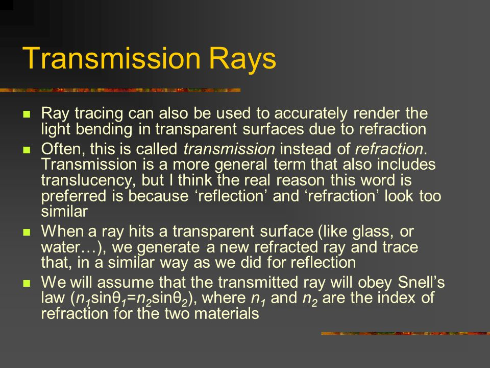Transmission Rays Ray tracing can also be used to accurately render the light bending in transparent surfaces due to refraction Often, this is called transmission instead of refraction.