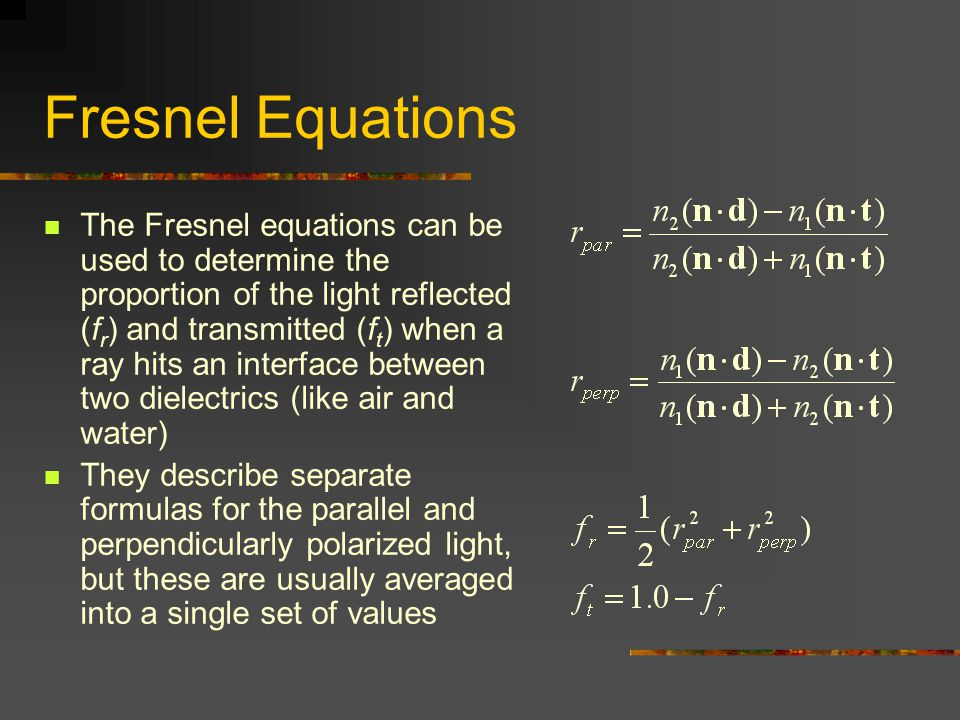 Fresnel Equations The Fresnel equations can be used to determine the proportion of the light reflected (f r ) and transmitted (f t ) when a ray hits an interface between two dielectrics (like air and water) They describe separate formulas for the parallel and perpendicularly polarized light, but these are usually averaged into a single set of values