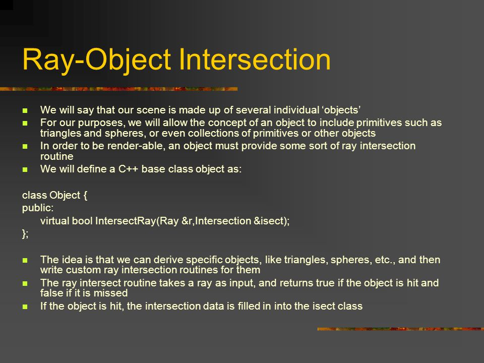 Ray-Object Intersection We will say that our scene is made up of several individual 'objects' For our purposes, we will allow the concept of an object to include primitives such as triangles and spheres, or even collections of primitives or other objects In order to be render-able, an object must provide some sort of ray intersection routine We will define a C++ base class object as: class Object { public: virtual bool IntersectRay(Ray &r,Intersection &isect); }; The idea is that we can derive specific objects, like triangles, spheres, etc., and then write custom ray intersection routines for them The ray intersect routine takes a ray as input, and returns true if the object is hit and false if it is missed If the object is hit, the intersection data is filled in into the isect class